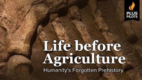 Plus Pilots: Life before Agriculture: Humanity's Forgotten Prehistory